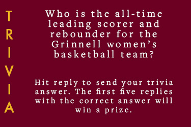 Text: Trivia - Who is the all-time leading scorer and rebounder for the Grinnell women's basketball team? Hit reply to send in your answer. First five correct answers will win a prize.