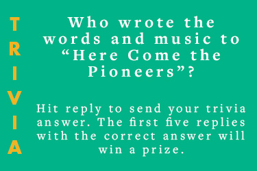 "Text: Trivia - Who wrote the words and music to ""Here Come the Pioneers!""? - Hit reply to send your trivia answer. The first five replies with the correct answer will win a prize."