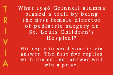 Text: Trivia - What 1946 Grinnell alumna blazed a trail by being the first female director of pediatric surgery at St. Louis Children's Hospital?