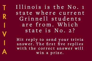 Text - Trivia: Illinois is the No. 1 state where current Grinnell students are from. Which state is No. 2? Hit reply to send your trivia answer. First five replies with the correct answer wins a prize.
