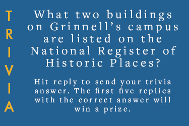 Text: Trivia. What two buildings on Grinnell's Campus are listed on the National Register of Historic Places? Reply to this email to send in your answer. The first five correct responces gets a prize.
