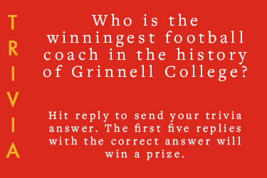 Text: Trivia - Who is the winningest football caoch in the history of Grinnell College? - Hit reply to send your trivia answer. The first five replies with the correct answer will win a prize.