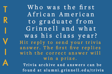 Trivia: Who was the first African American to graduate from Grinnell and what was his class year?  Hit reply to send in your answer. The first five correct answers get a prize.