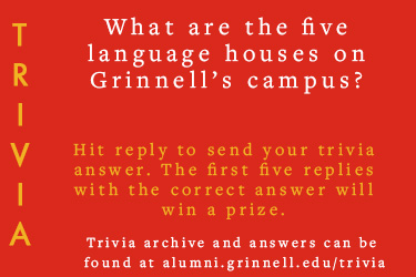 Trivia: What are the five language houses on Grinnell's campus?  Hit reply to send in your answer. The first five correct answers get a prize.