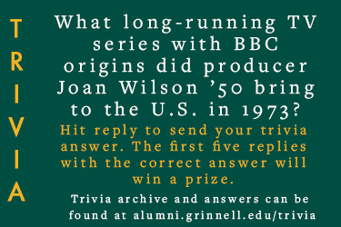 Trivia: What long-running TV series with BBC origins did producer Joan Wilson '50 bring to the U.S. in 1973? Hit reply to send in your answer. The first five correct answers get a prize.