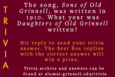 Trivia: The song, Sons of Old Grinnell, was written in 1910. What year was Daughters of Old Grinnell written?  Hit reply to send in your answer. The first five correct answers get a prize.