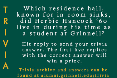 Trivia: Which residence hall, know for in-room sinks, did Herbie Hancock '60 live in during his time as a student at Grinnell? Hit reply to send in your answer. The first five correct answers get a prize. Trivia archive can be found at alumni.grinnell.edu